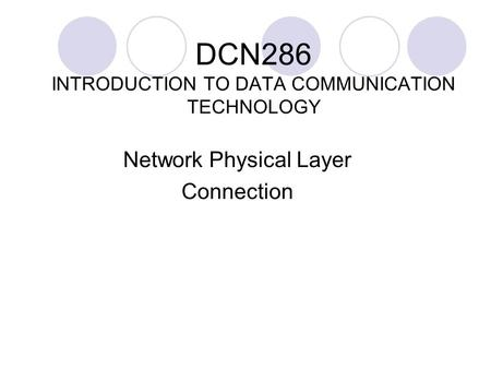 DCN286 INTRODUCTION TO DATA COMMUNICATION TECHNOLOGY <strong>Network</strong> Physical Layer Connection.