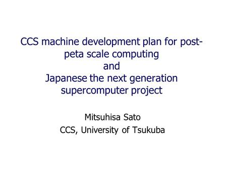 CCS machine development plan for post- peta scale computing and Japanese the next generation supercomputer project Mitsuhisa Sato CCS, University of Tsukuba.