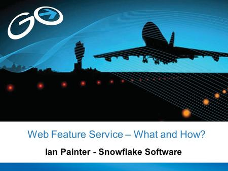 Web Feature Service – What and How? Ian Painter - Snowflake Software.