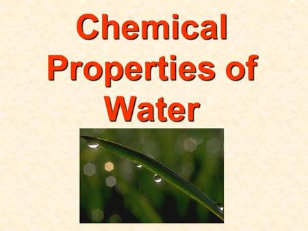 Chemical Properties of Water. A liquid over 71% of the earth A liquid over 71% of the earth.