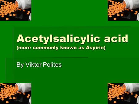 Acetylsalicylic acid (more commonly known as Aspirin) By Viktor Polites.