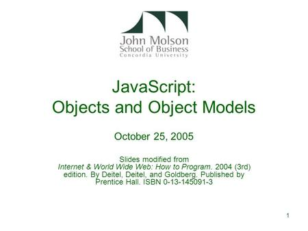 1 JavaScript: Objects and Object Models October 25, 2005 Slides modified from Internet & World Wide Web: How to Program. 2004 (3rd) edition. By Deitel,