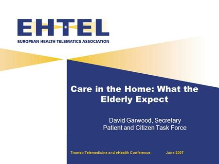 Tromso Telemedicine and eHealth ConferenceJune 2007 Care in the Home: What the Elderly Expect David Garwood, Secretary Patient and Citizen Task Force.