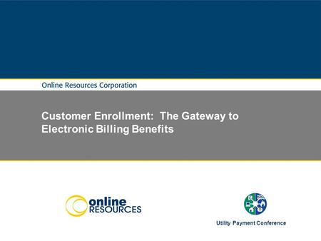 Customer Enrollment: The Gateway to Electronic Billing Benefits Utility Payment Conference.