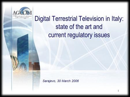 1 Digital Terrestrial Television in Italy: state of the art and current regulatory issues Sarajevo, 30 March 2006.