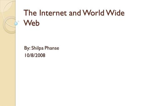 The Internet and World Wide Web By: Shilpa Phanse 10/8/2008.