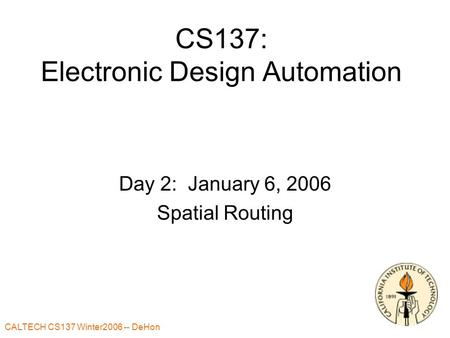 CALTECH CS137 Winter2006 -- DeHon 1 CS137: Electronic Design Automation Day 2: January 6, 2006 Spatial Routing.