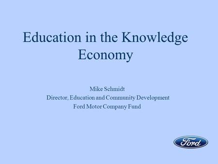 Education in the Knowledge Economy Mike Schmidt Director, Education and Community Development Ford Motor Company Fund.