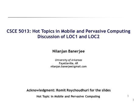 1 1 CSCE 5013: Hot Topics in Mobile and Pervasive Computing Discussion of LOC1 and LOC2 Nilanjan Banerjee Hot Topic in Mobile and Pervasive Computing University.