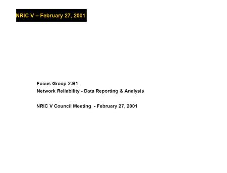 Web-centric BusinessNRIC V – February 27, 2001 NRIC V Council Meeting - February 27, 2001 Focus Group 2.B1 Network Reliability - Data Reporting & Analysis.