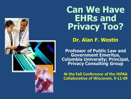 Can We Have EHRs and Privacy Too? Dr. Alan F. Westin Professor of Public Law and Government Emeritus, Columbia University; Principal, Privacy Consulting.