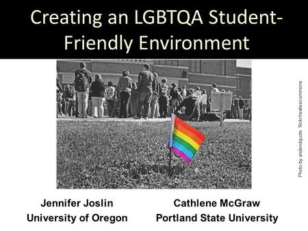 Creating an LGBTQA Student- Friendly Environment Cathlene McGraw Portland State University Jennifer Joslin University of Oregon Photo by andendquote flickr/reativecommons.