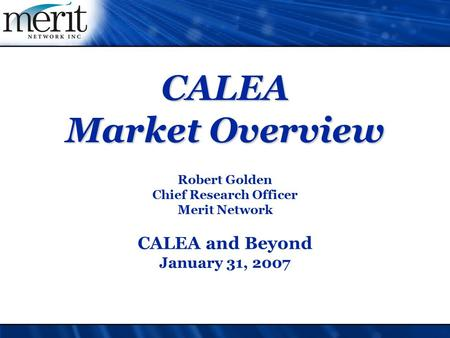 CALEA Market Overview Robert Golden Chief Research Officer Merit Network CALEA and Beyond January 31, 2007.