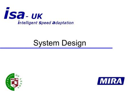 System Design. ISA UK – MIRA ITS  Assess system needs for ISA trial vehicles  Define a system design and prove functionality  Prototype (1 Vehicle)