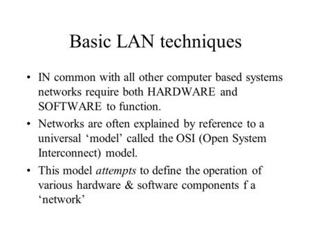 Basic LAN techniques IN common with all other computer based systems networks require both HARDWARE and SOFTWARE to function. Networks are often explained.