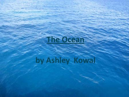 The Ocean by Ashley Kowal The Ocean covers 71 percent of the world.