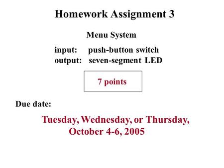 Homework Assignment 3 Due date: Tuesday, Wednesday, or Thursday, October 4-6, 2005 input: push-button switch output: seven-segment LED 7 points Menu System.