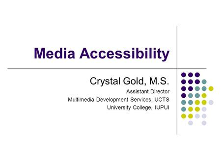 Media Accessibility Crystal Gold, M.S. Assistant Director Multimedia Development Services, UCTS University College, IUPUI.
