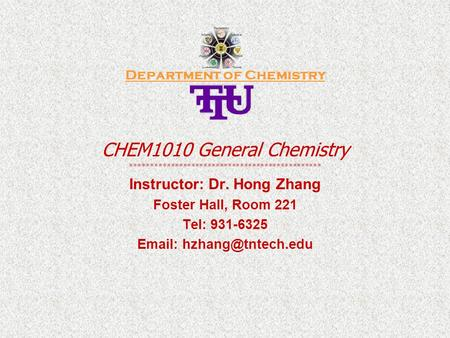 Department of Chemistry CHEM1010 General Chemistry *********************************************** Instructor: Dr. Hong Zhang Foster Hall, Room 221 Tel: