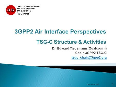 3GPP2 Air Interface Perspectives TSG-C Structure & Activities Dr. Edward Tiedemann (Qualcomm) Chair, 3GPP2 TSG-C 1 6 November 2009.
