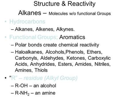Structure & Reactivity Alkanes – Molecules w/o functional Groups Hydrocarbons –Alkanes, Alkenes, Alkynes. Functional Groups; Aromatics –Polar bonds create.