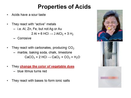 "Properties of Acids Acids have a sour taste They react with ""active"" metals –i.e. Al, Zn, Fe, but not Ag or Au 2 Al + 6 HCl  AlCl 3 + 3 H 2 –Corrosive."
