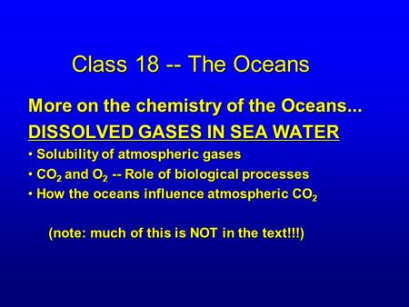 Class 18 -- The Oceans More on the chemistry of the Oceans... DISSOLVED GASES IN SEA WATER Solubility of atmospheric gases Solubility of atmospheric gases.