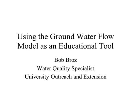 Using the Ground Water Flow Model as an Educational Tool Bob Broz Water Quality Specialist University Outreach and Extension.