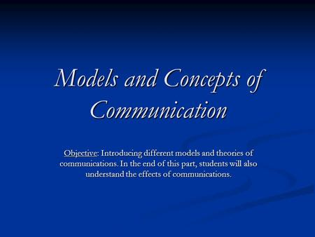 Models and Concepts of Communication Objective: Introducing different models and theories of communications. <strong>In</strong> the end of this part, students will also.