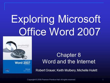 Copyright © 2008 Pearson Prentice Hall. All rights reserved. 1 Exploring Microsoft Office Word 2007 Chapter 8 Word and the Internet Robert Grauer, Keith.