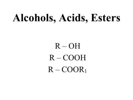 Alcohols, Acids, Esters R – OH R – COOH R – COOR 1.