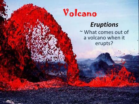 Volcano Eruptions ~ What comes out of a volcano when it erupts?