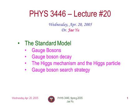 Wednesday, Apr. 20, 2005PHYS 3446, Spring 2005 Jae Yu 1 PHYS 3446 – Lecture #20 Wednesday, Apr. 20, 2005 Dr. Jae Yu The Standard Model Gauge Bosons Gauge.