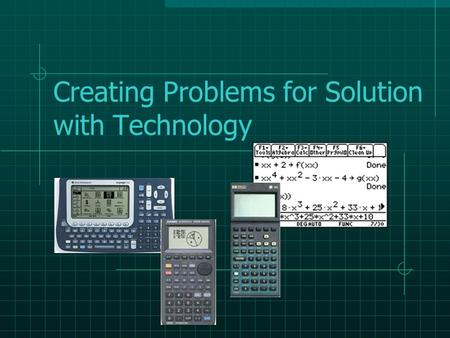 Creating Problems for Solution with Technology Necessity of Technology Messy numbers Functions that are difficult to graph Varieties of regression seek.