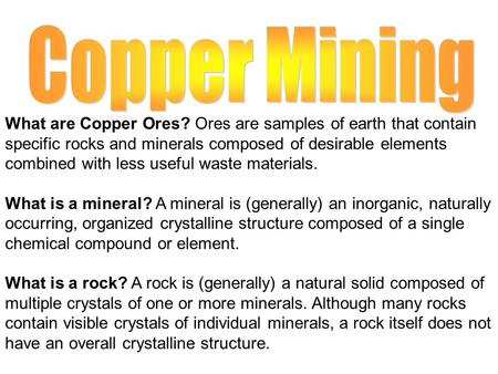 What are Copper Ores? Ores are samples of earth that contain specific rocks and minerals composed of desirable elements combined with less useful waste.
