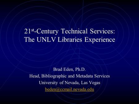 21 st -Century Technical Services: The UNLV Libraries Experience Brad Eden, Ph.D. Head, Bibliographic and Metadata Services University of Nevada, Las.