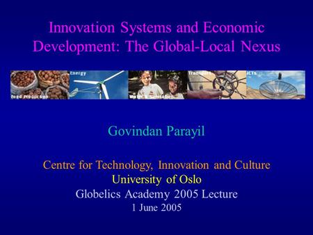 Innovation Systems and Economic Development: The Global-Local Nexus Govindan Parayil Centre for Technology, Innovation and Culture University of Oslo Globelics.
