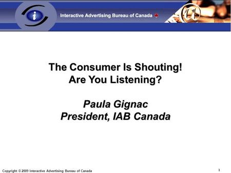 Copyright © 2009 Interactive Advertising Bureau of Canada 1 The Consumer Is Shouting! Are You Listening? Paula Gignac President, IAB Canada.