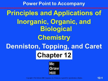 12-1 Principles and Applications of Inorganic, Organic, and Biological Chemistry Denniston, Topping, and Caret 4 th ed Chapter 12 Copyright © The McGraw-Hill.