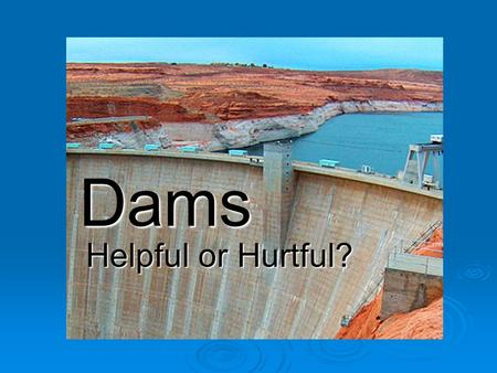 Dams Helpful or Hurtful?. What do you already know?  Brainstorm with your partners what you know about dams.  Be ready to report out!