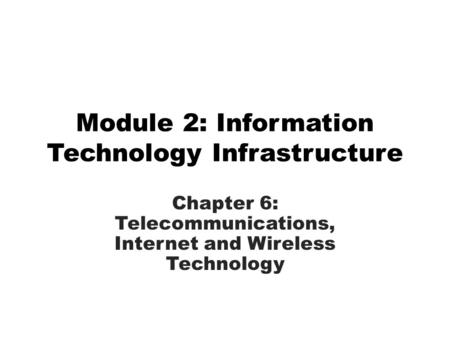 Module 2: Information Technology Infrastructure Chapter 6: Telecommunications, Internet and Wireless Technology.