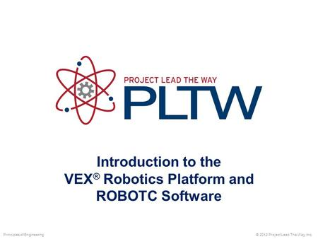 Introduction to the VEX ® Robotics Platform and ROBOTC Software © 2012 Project Lead The Way, Inc.Principles of Engineering.