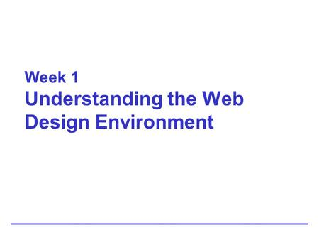 Week 1 Understanding the Web Design Environment. 1-2 HTML: Then and Now HTML is an application of the Standard Generalized Markup Language Intended to.