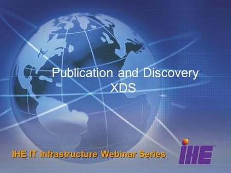 Publication and Discovery XDS IHE IT Infrastructure Webinar Series.