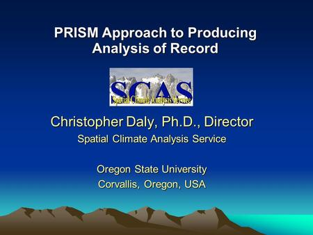 PRISM Approach to Producing Analysis of Record Christopher Daly, Ph.D., Director Spatial Climate Analysis Service Oregon State University Corvallis, Oregon,