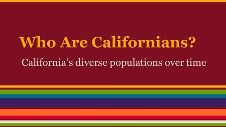 Who Are Californians? California's diverse populations over time.