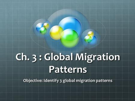 Ch. 3 : Global Migration Patterns Objective: Identify 3 global migration patterns.