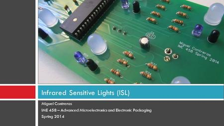 Miguel Contreras IME 458 – Advanced Microelectronics and Electronic Packaging Spring 2014 Infrared Sensitive Lights (ISL)