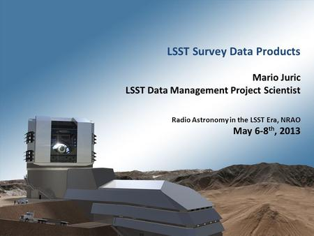 1 Radio Astronomy in the LSST Era – NRAO, Charlottesville, VA – May 6-8 th 2013. LSST Survey Data Products Mario Juric LSST Data Management Project Scientist.