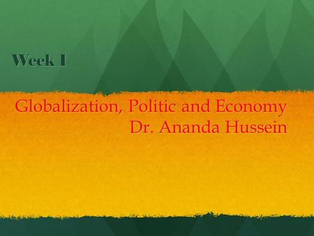 Week 1 Globalization, Politic and Economy Dr. Ananda Hussein.